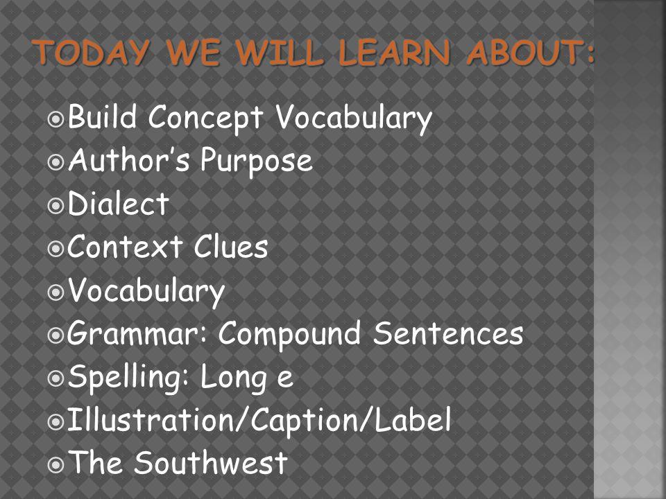  Build Concept Vocabulary  Author's Purpose  Dialect  Context Clues  Vocabulary  Grammar: Compound Sentences  Spelling: Long e  Illustration/Caption/Label  The Southwest
