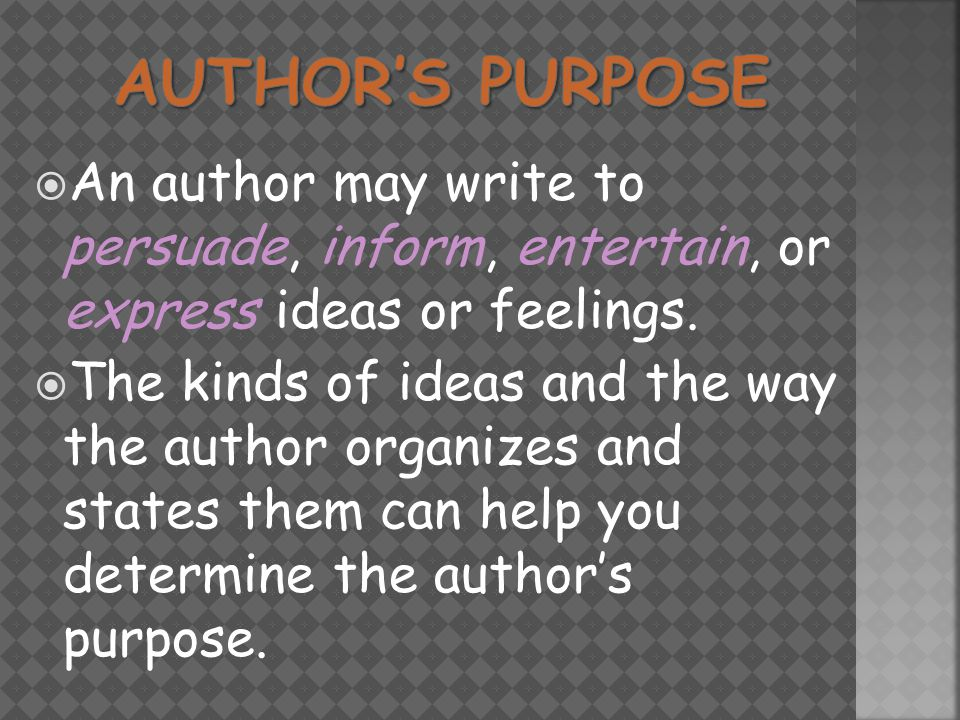  An author may write to persuade, inform, entertain, or express ideas or feelings.