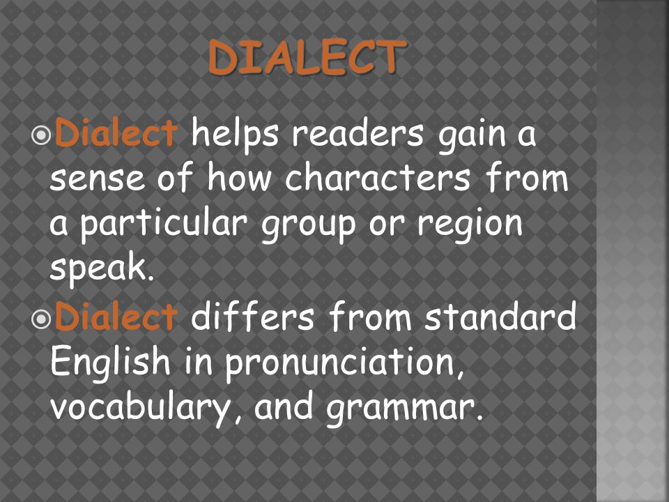  Dialect helps readers gain a sense of how characters from a particular group or region speak.