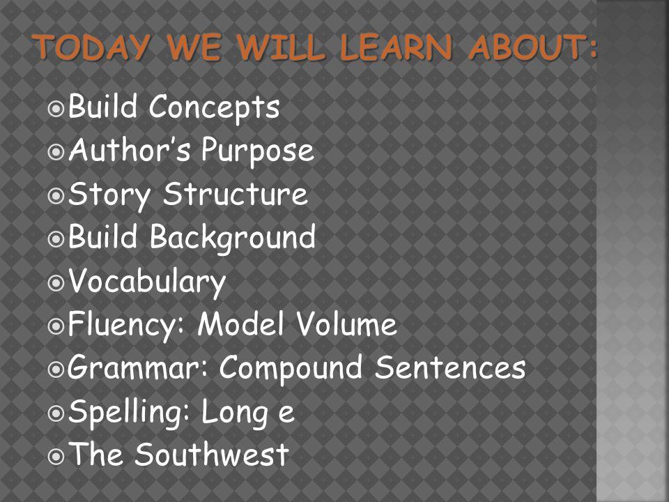  Build Concepts  Author's Purpose  Story Structure  Build Background  Vocabulary  Fluency: Model Volume  Grammar: Compound Sentences  Spelling: Long e  The Southwest