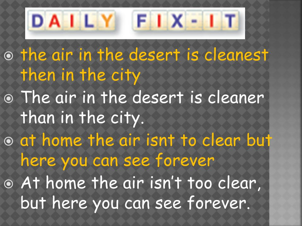  the air in the desert is cleanest then in the city  The air in the desert is cleaner than in the city.