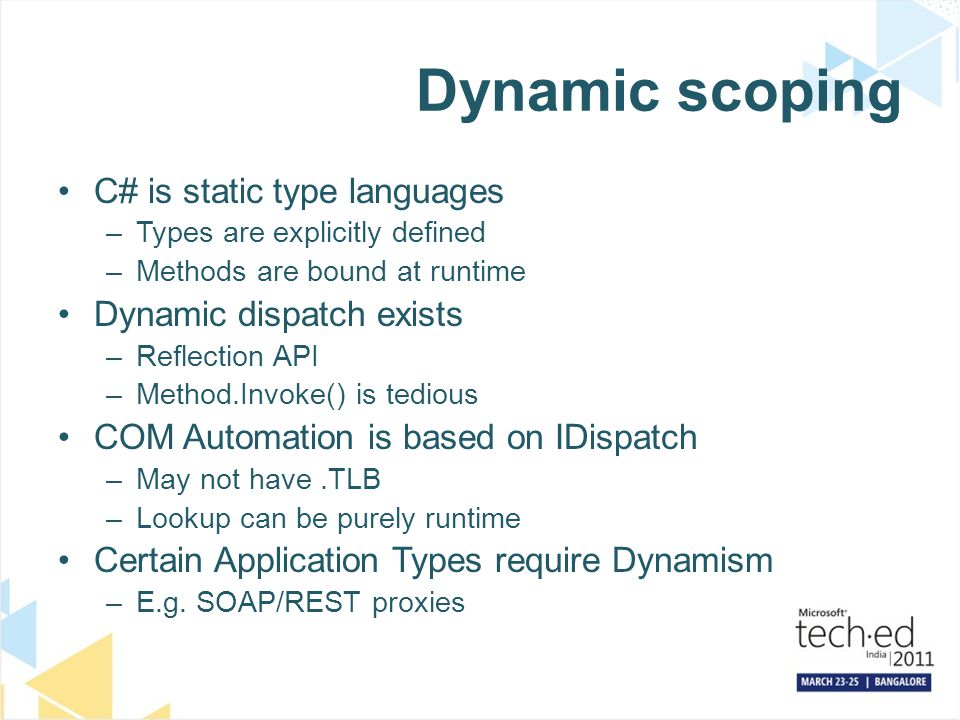 Dynamic scoping C# is static type languages –Types are explicitly defined –Methods are bound at runtime Dynamic dispatch exists –Reflection API –Method.Invoke() is tedious COM Automation is based on IDispatch –May not have.TLB –Lookup can be purely runtime Certain Application Types require Dynamism –E.g.