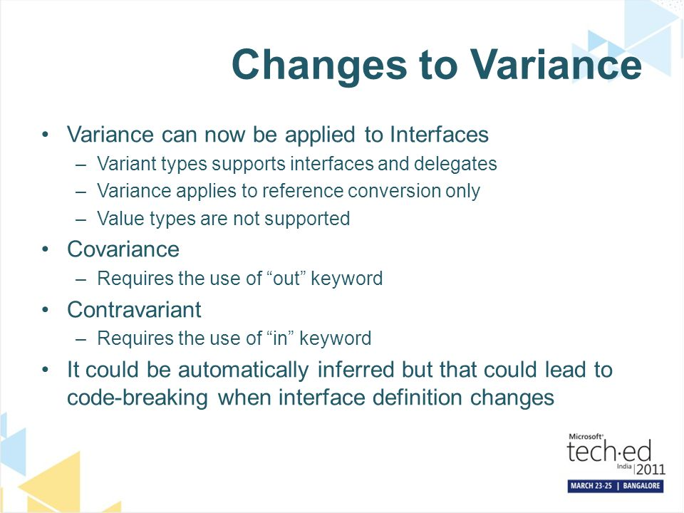 Changes to Variance Variance can now be applied to Interfaces –Variant types supports interfaces and delegates –Variance applies to reference conversion only –Value types are not supported Covariance –Requires the use of out keyword Contravariant –Requires the use of in keyword It could be automatically inferred but that could lead to code-breaking when interface definition changes