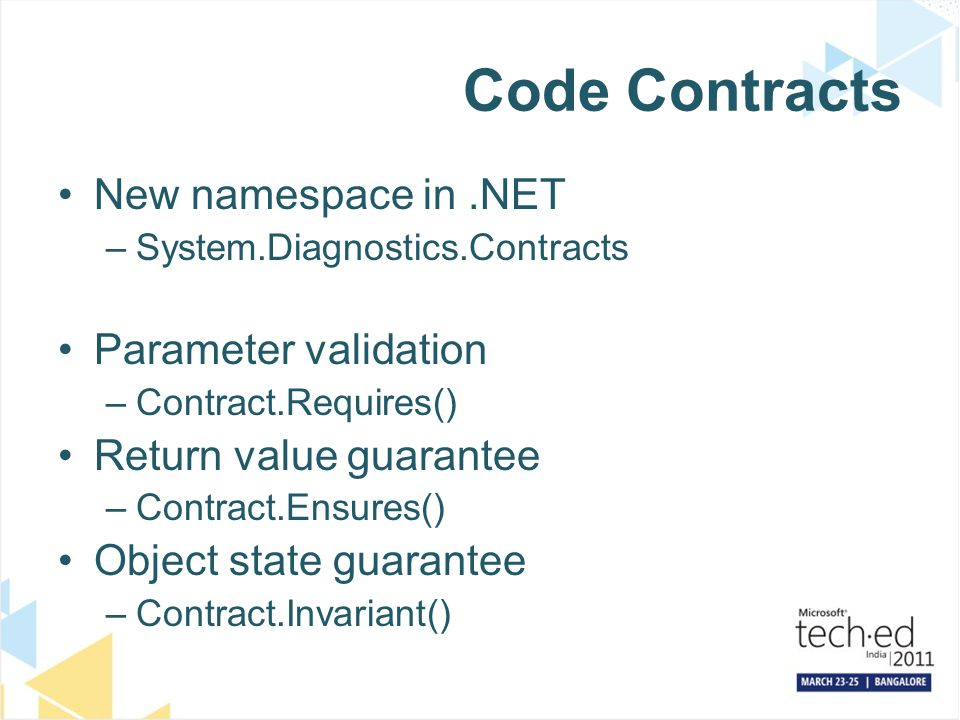 Code Contracts New namespace in.NET –System.Diagnostics.Contracts Parameter validation –Contract.Requires() Return value guarantee –Contract.Ensures() Object state guarantee –Contract.Invariant()
