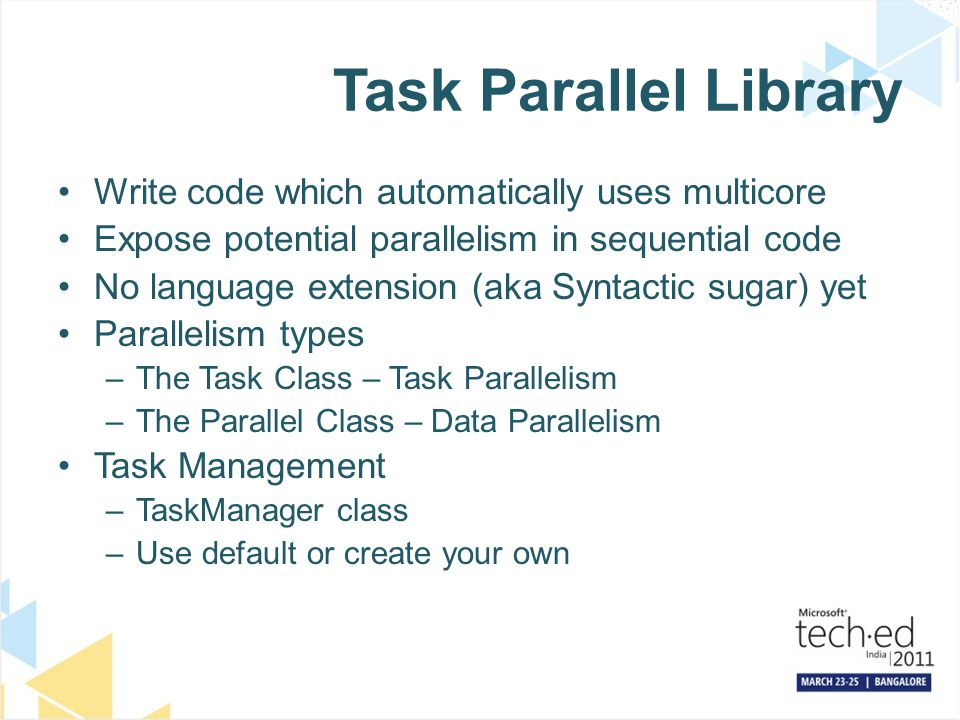 Task Parallel Library Write code which automatically uses multicore Expose potential parallelism in sequential code No language extension (aka Syntactic sugar) yet Parallelism types –The Task Class – Task Parallelism –The Parallel Class – Data Parallelism Task Management –TaskManager class –Use default or create your own