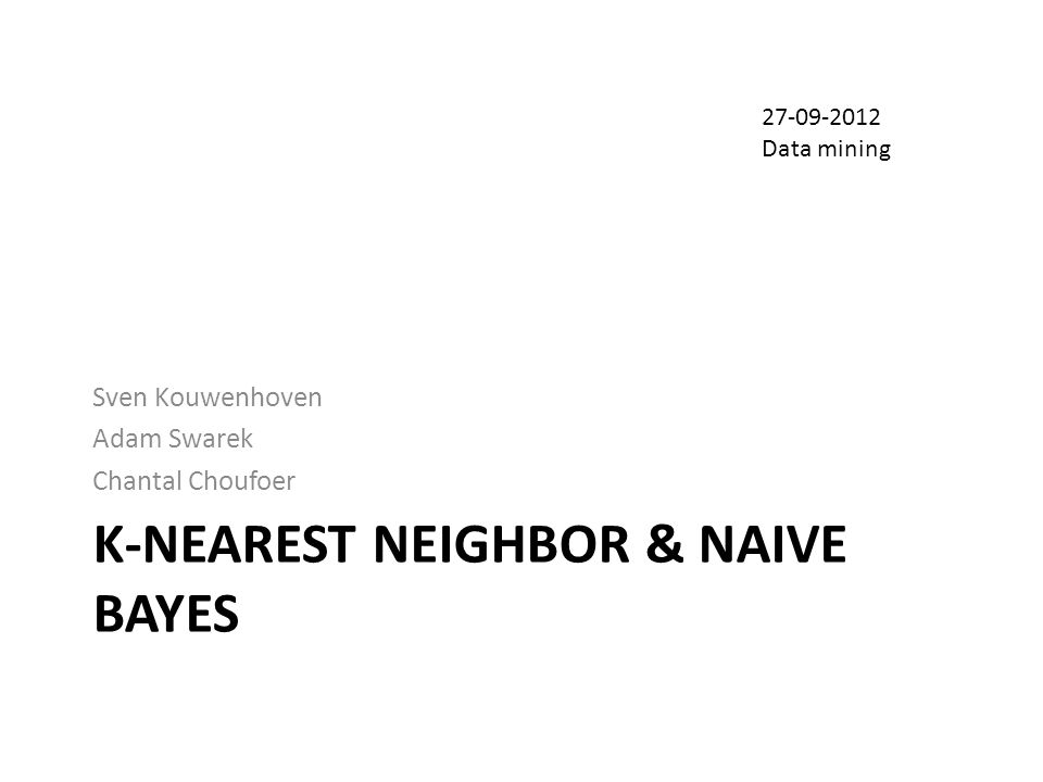 K-NEAREST NEIGHBOR & NAIVE BAYES Sven Kouwenhoven Adam Swarek Chantal Choufoer 27-09-2012 Data mining