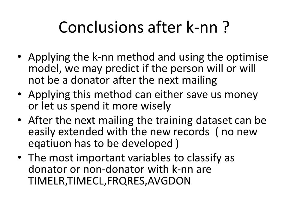 Conclusions after k-nn ? Applying the k-nn method and using the optimise model, we may predict if the person will or will not be a donator after the n