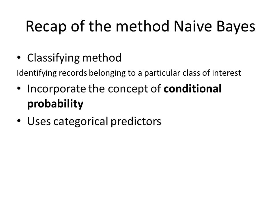 Recap of the method Naive Bayes Classifying method Identifying records belonging to a particular class of interest Incorporate the concept of conditio