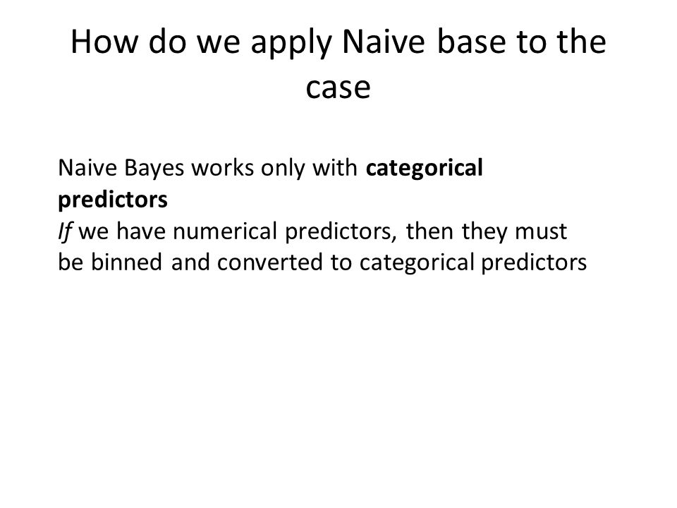 How do we apply Naive base to the case Naive Bayes works only with categorical predictors If we have numerical predictors, then they must be binned an