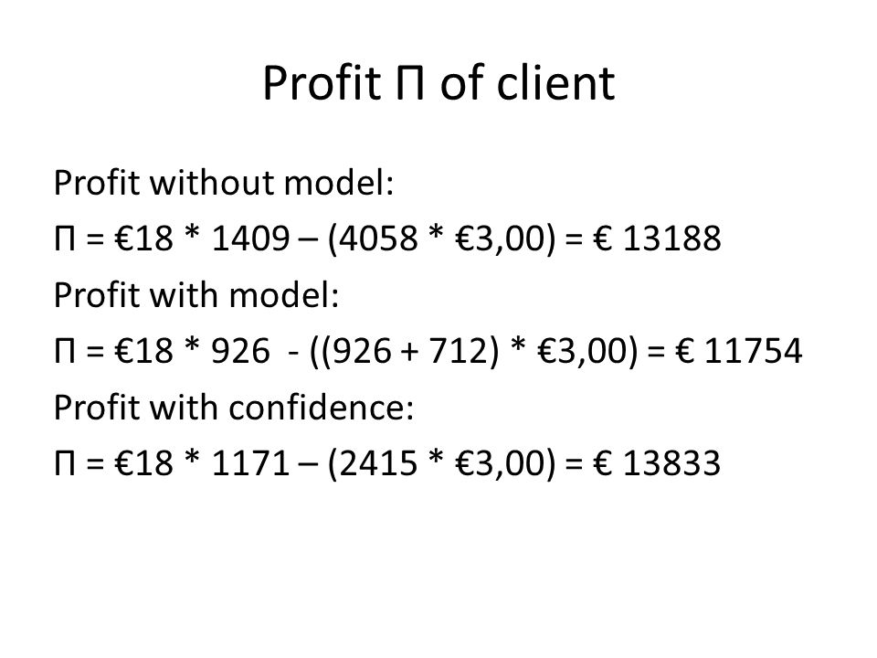 Profit П of client Profit without model: П = €18 * 1409 – (4058 * €3,00) = € 13188 Profit with model: П = €18 * 926 - ((926 + 712) * €3,00) = € 11754
