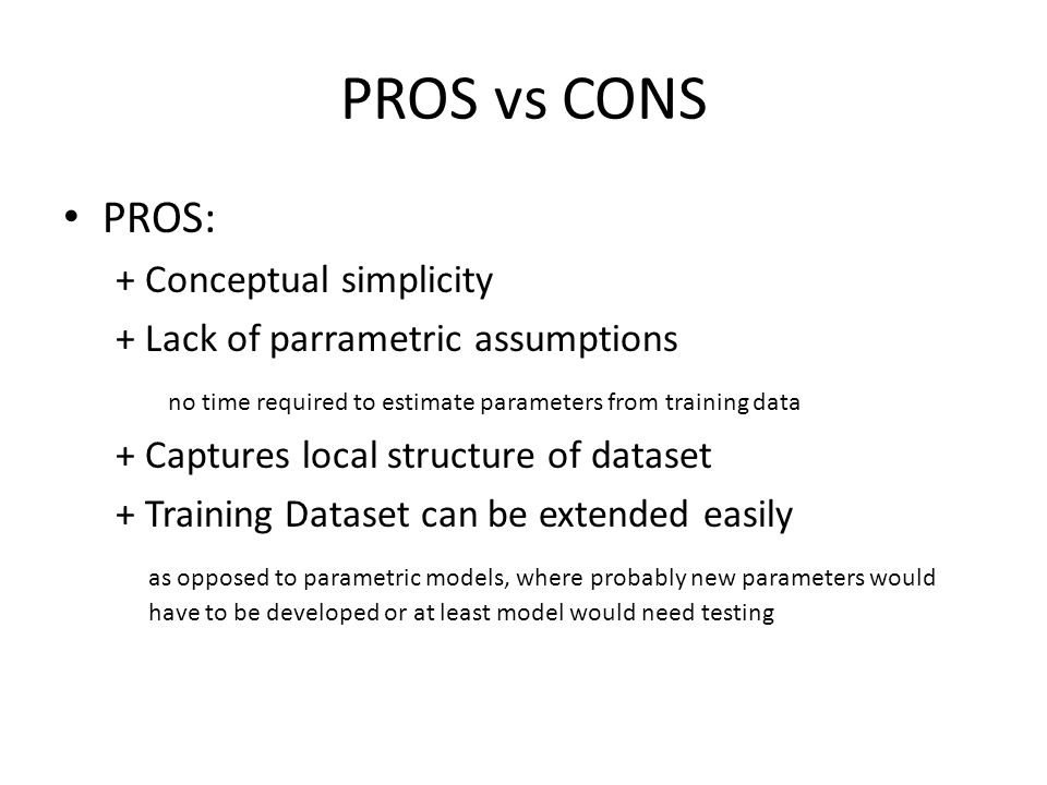 PROS vs CONS PROS: + Conceptual simplicity + Lack of parrametric assumptions no time required to estimate parameters from training data + Captures loc