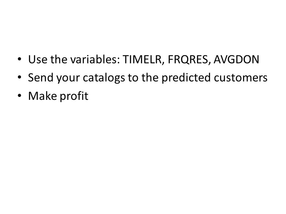 Use the variables: TIMELR, FRQRES, AVGDON Send your catalogs to the predicted customers Make profit