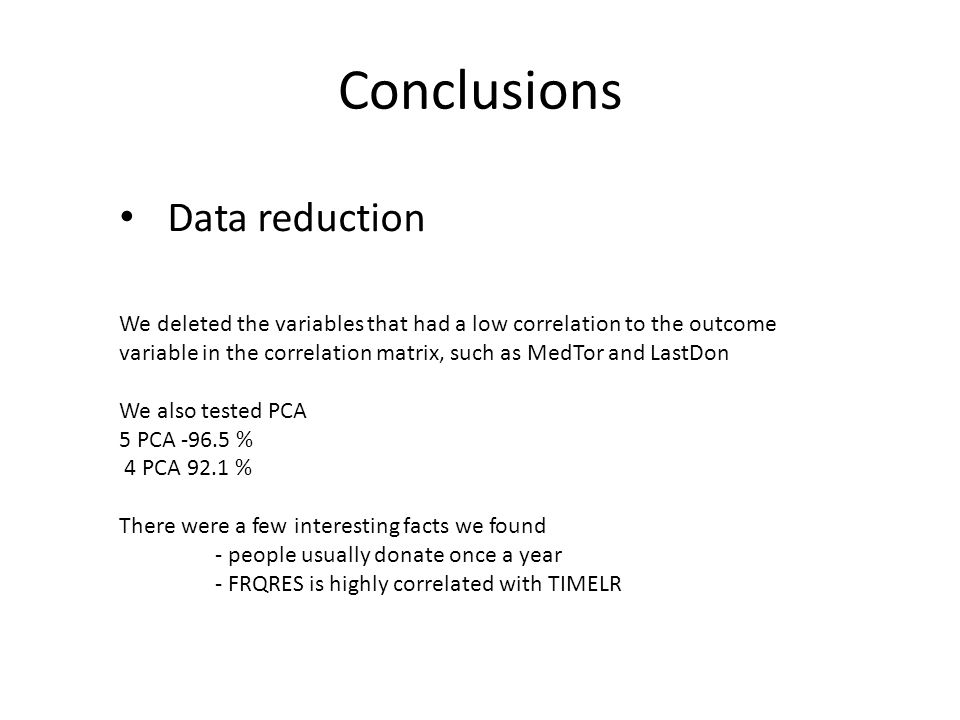 Conclusions Data reduction We deleted the variables that had a low correlation to the outcome variable in the correlation matrix, such as MedTor and L