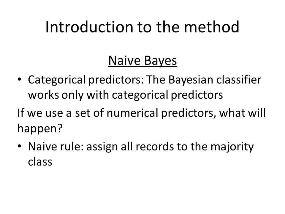 Introduction to the method Naive Bayes Categorical predictors: The Bayesian classifier works only with categorical predictors If we use a set of numer