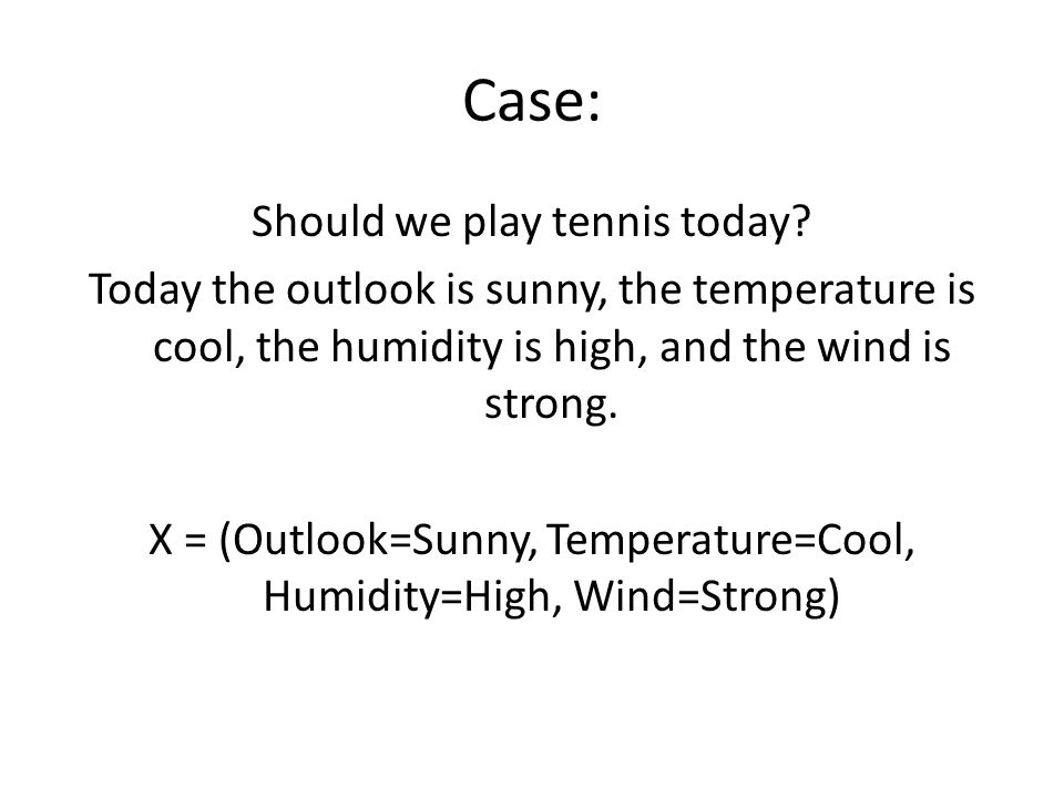 Case: Should we play tennis today? Today the outlook is sunny, the temperature is cool, the humidity is high, and the wind is strong. X = (Outlook=Sun