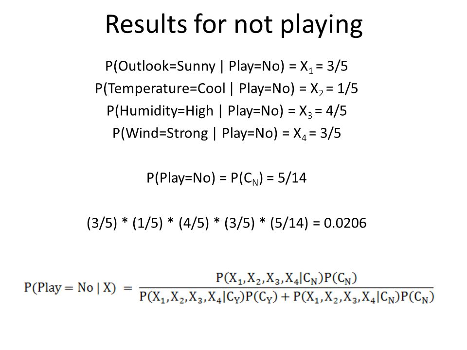 Results for not playing P(Outlook=Sunny | Play=No) = X 1 = 3/5 P(Temperature=Cool | Play=No) = X 2 = 1/5 P(Humidity=High | Play=No) = X 3 = 4/5 P(Wind