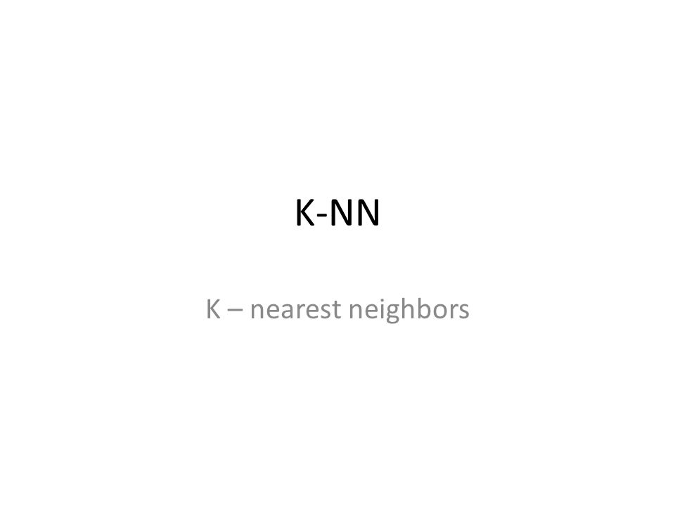 K-NN K – nearest neighbors