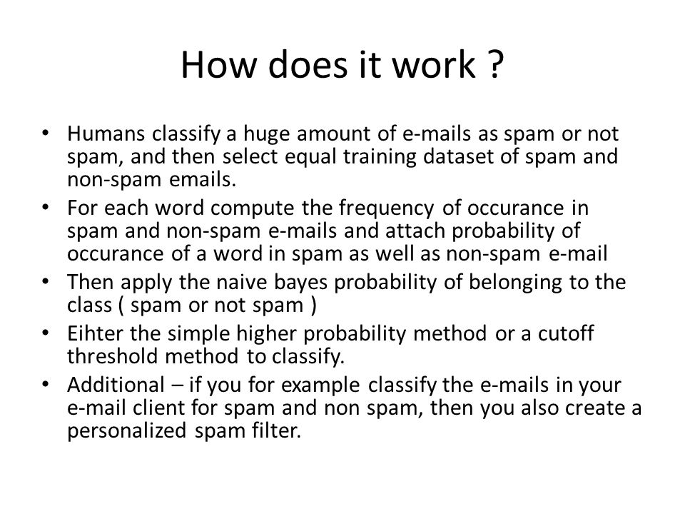 How does it work ? Humans classify a huge amount of e-mails as spam or not spam, and then select equal training dataset of spam and non-spam emails. F