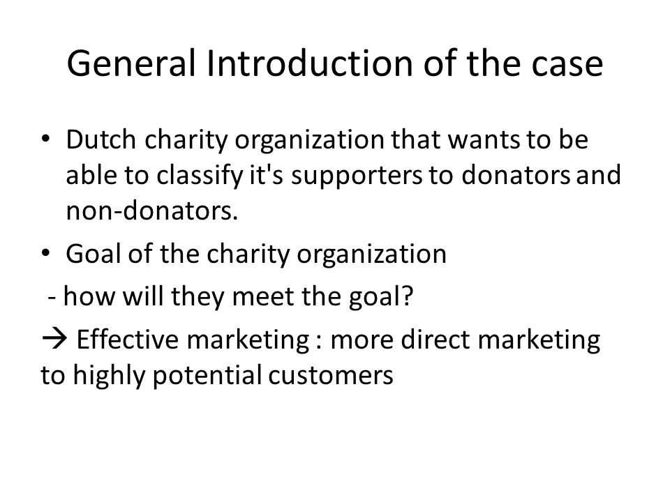 General Introduction of the case Dutch charity organization that wants to be able to classify it's supporters to donators and non-donators. Goal of th