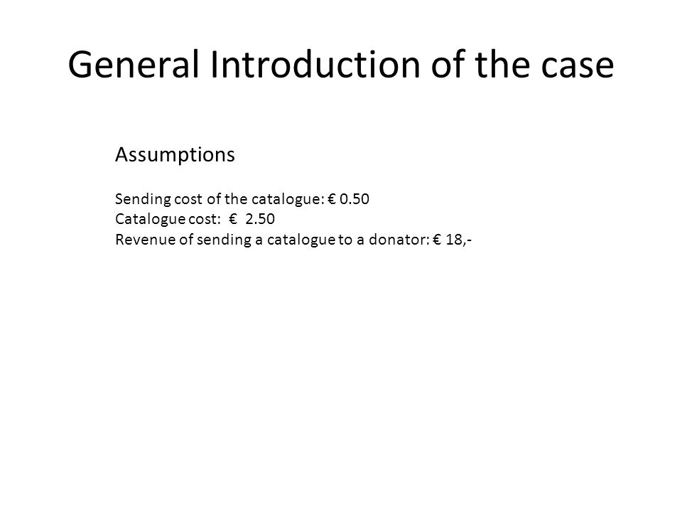 General Introduction of the case Assumptions Sending cost of the catalogue: € 0.50 Catalogue cost: € 2.50 Revenue of sending a catalogue to a donator: