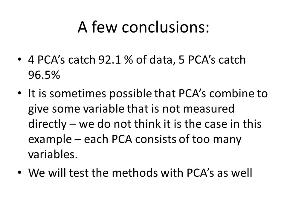 A few conclusions: 4 PCA's catch 92.1 % of data, 5 PCA's catch 96.5% It is sometimes possible that PCA's combine to give some variable that is not mea