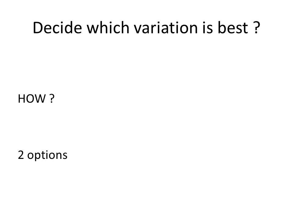 Decide which variation is best ? HOW ? 2 options