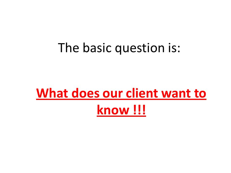 What does our client want to know !!! The basic question is: