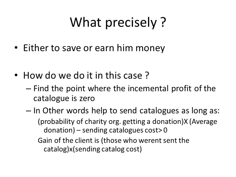 What precisely ? Either to save or earn him money How do we do it in this case ? – Find the point where the incemental profit of the catalogue is zero
