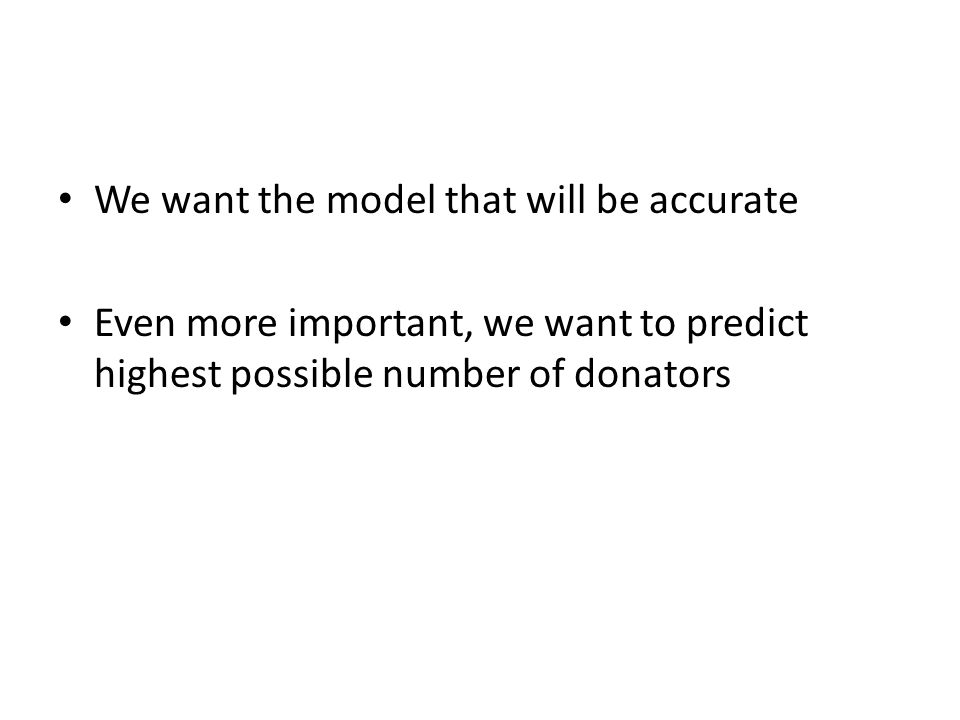 We want the model that will be accurate Even more important, we want to predict highest possible number of donators