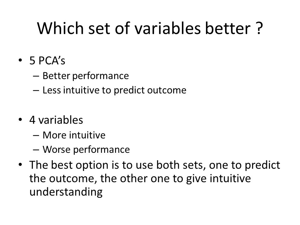 Which set of variables better ? 5 PCA's – Better performance – Less intuitive to predict outcome 4 variables – More intuitive – Worse performance The