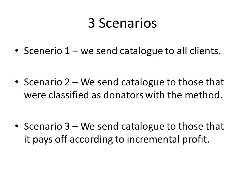 3 Scenarios Scenerio 1 – we send catalogue to all clients. Scenario 2 – We send catalogue to those that were classified as donators with the method. S