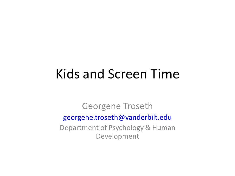 Kids and Screen Time Georgene Troseth georgene.troseth@vanderbilt.edu Department of Psychology & Human Development