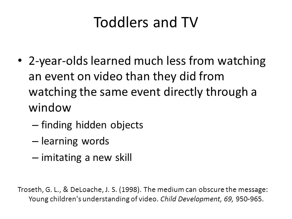 Toddlers and TV 2-year-olds learned much less from watching an event on video than they did from watching the same event directly through a window – finding hidden objects – learning words – imitating a new skill Troseth, G.