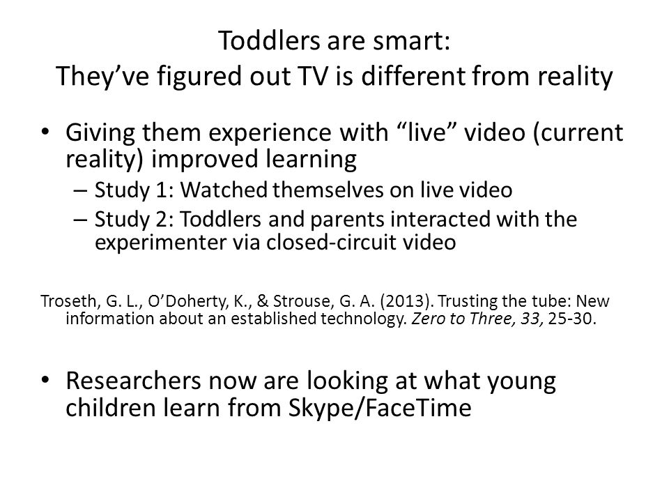 Toddlers are smart: They've figured out TV is different from reality Giving them experience with live video (current reality) improved learning – Study 1: Watched themselves on live video – Study 2: Toddlers and parents interacted with the experimenter via closed-circuit video Troseth, G.