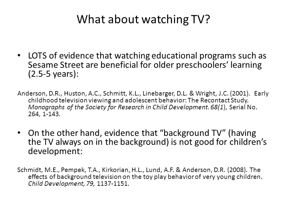 What about watching TV? LOTS of evidence that watching educational programs such as Sesame Street are beneficial for older preschoolers' learning (2.5