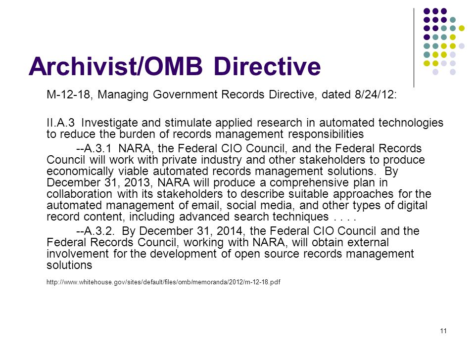 Archivist/OMB Directive 11 M-12-18, Managing Government Records Directive, dated 8/24/12: II.A.3 Investigate and stimulate applied research in automated technologies to reduce the burden of records management responsibilities --A.3.1 NARA, the Federal CIO Council, and the Federal Records Council will work with private industry and other stakeholders to produce economically viable automated records management solutions.