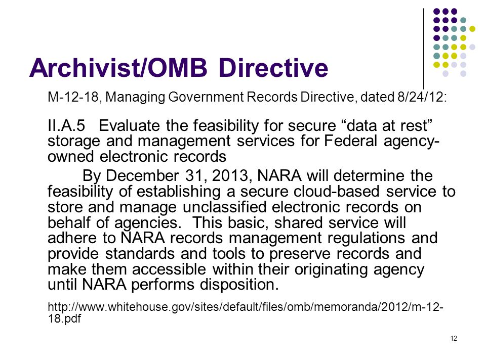 Archivist/OMB Directive 12 M-12-18, Managing Government Records Directive, dated 8/24/12: II.A.5 Evaluate the feasibility for secure data at rest storage and management services for Federal agency- owned electronic records By December 31, 2013, NARA will determine the feasibility of establishing a secure cloud-based service to store and manage unclassified electronic records on behalf of agencies.