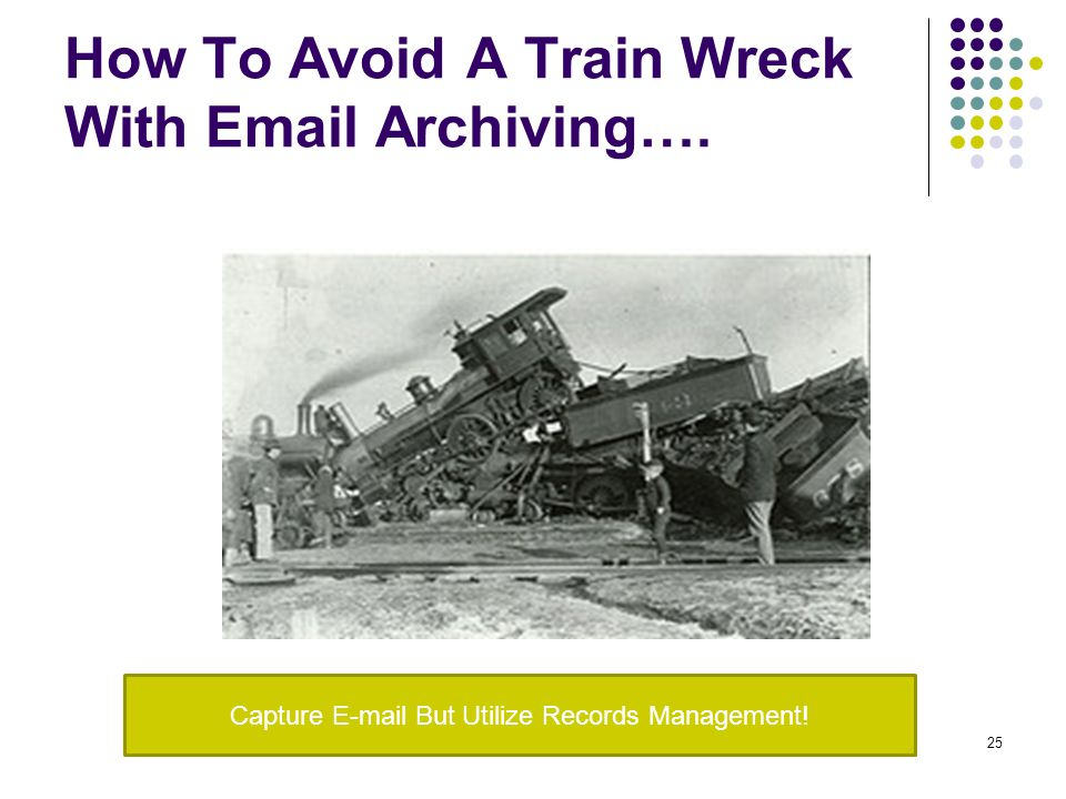 How To Avoid A Train Wreck With Email Archiving…. 25 Capture E-mail But Utilize Records Management!