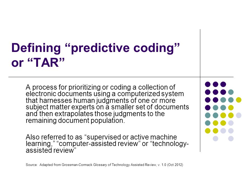 Defining predictive coding or TAR A process for prioritizing or coding a collection of electronic documents using a computerized system that harnesses human judgments of one or more subject matter experts on a smaller set of documents and then extrapolates those judgments to the remaining document population.