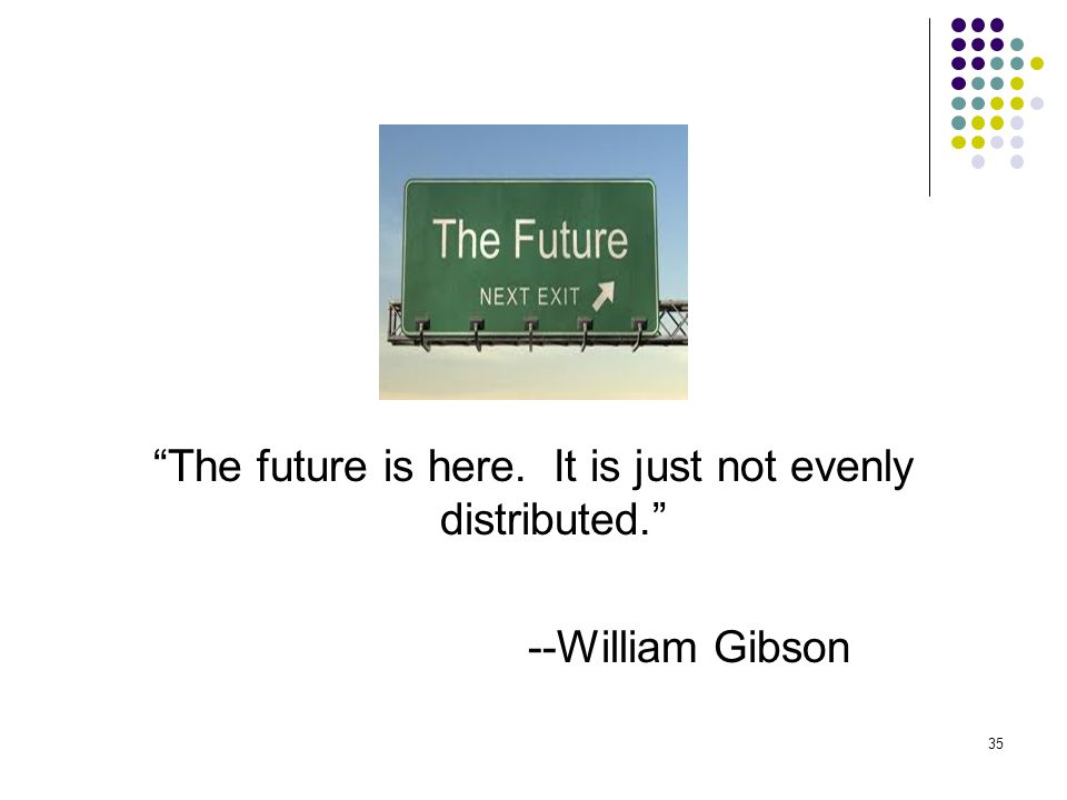 The future is here. It is just not evenly distributed. --William Gibson 35