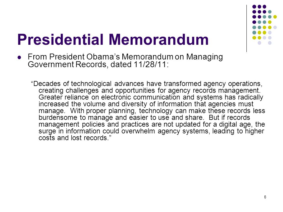 8 From President Obama's Memorandum on Managing Government Records, dated 11/28/11: Decades of technological advances have transformed agency operations, creating challenges and opportunities for agency records management.