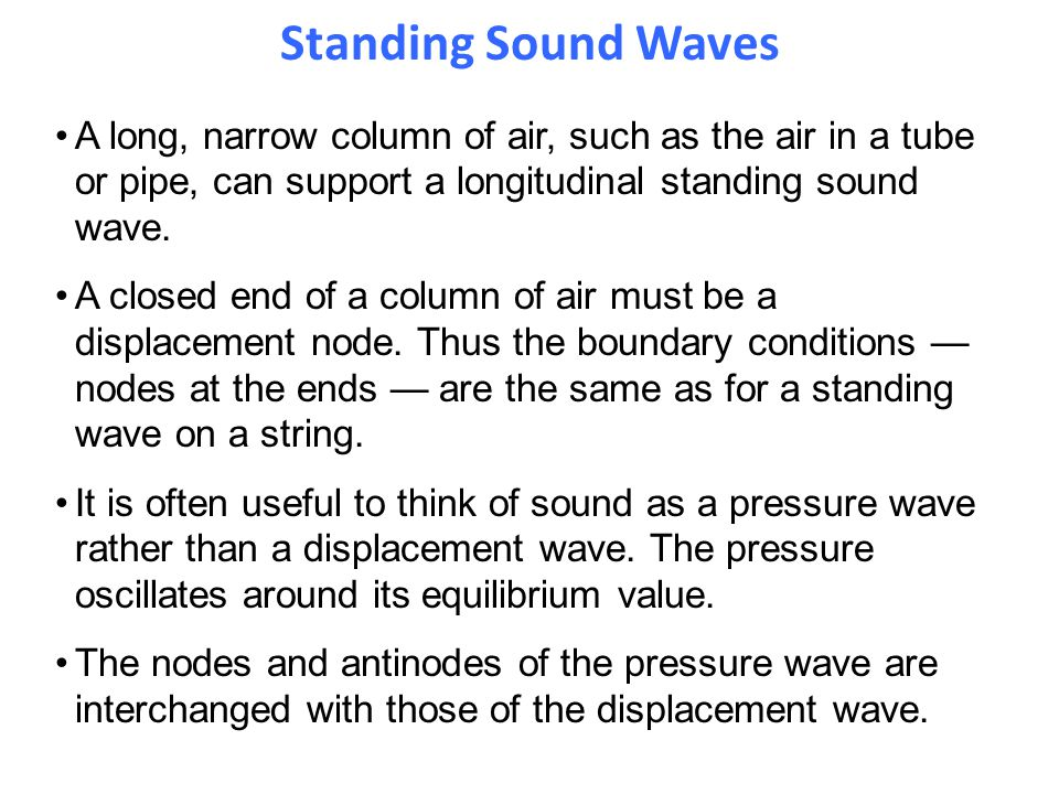 Standing Sound Waves A long, narrow column of air, such as the air in a tube or pipe, can support a longitudinal standing sound wave. A closed end of