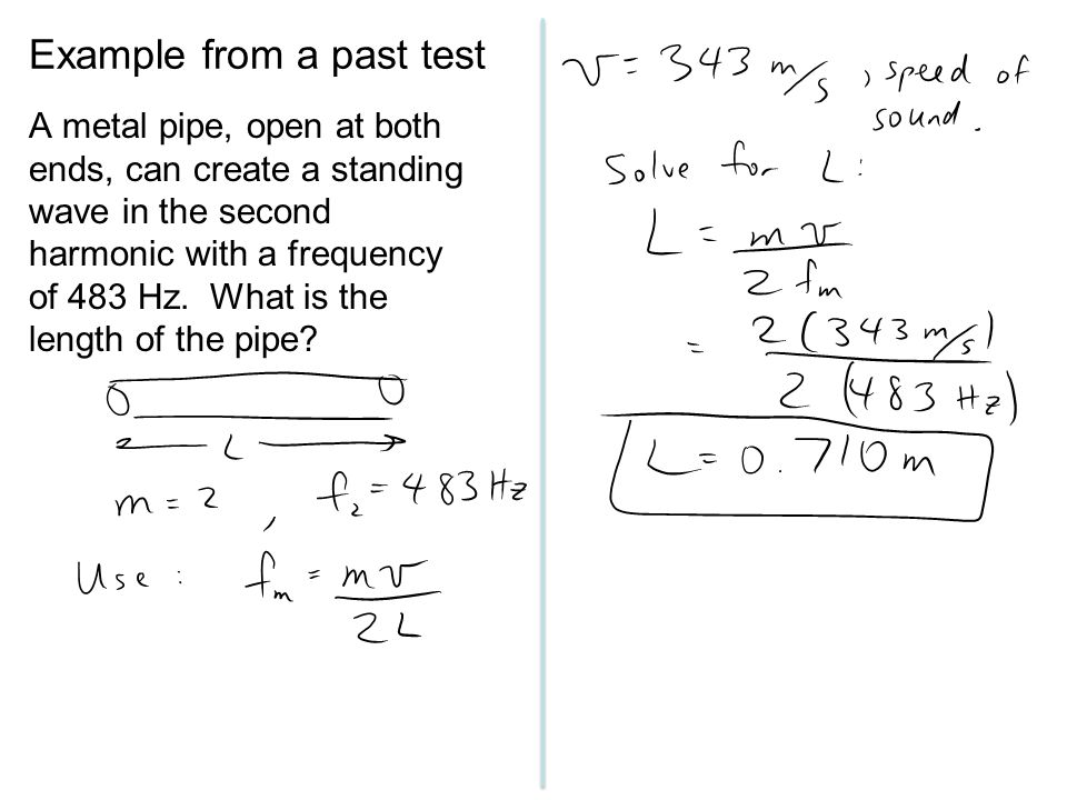 Example from a past test A metal pipe, open at both ends, can create a standing wave in the second harmonic with a frequency of 483 Hz. What is the le