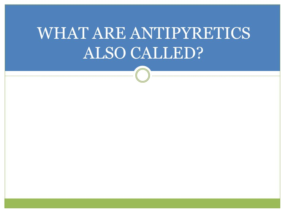 WHAT ARE ANTIPYRETICS ALSO CALLED?