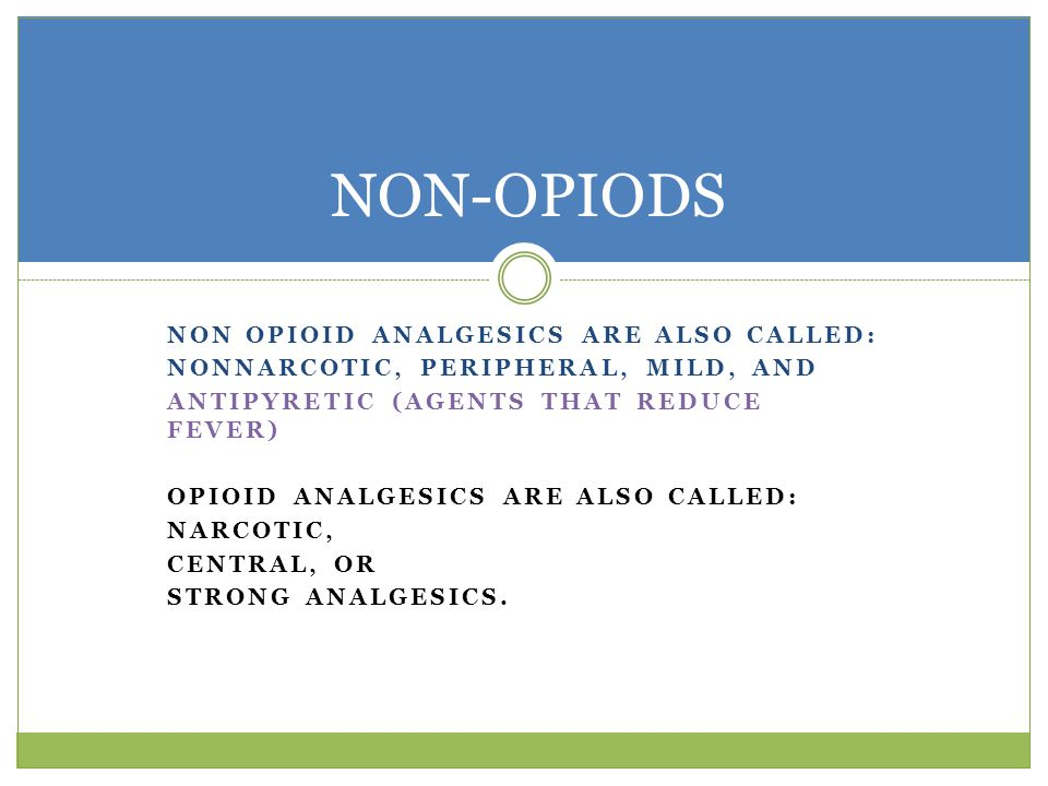 NON OPIOID ANALGESICS ARE ALSO CALLED: NONNARCOTIC, PERIPHERAL, MILD, AND ANTIPYRETIC (AGENTS THAT REDUCE FEVER) OPIOID ANALGESICS ARE ALSO CALLED: NARCOTIC, CENTRAL, OR STRONG ANALGESICS.