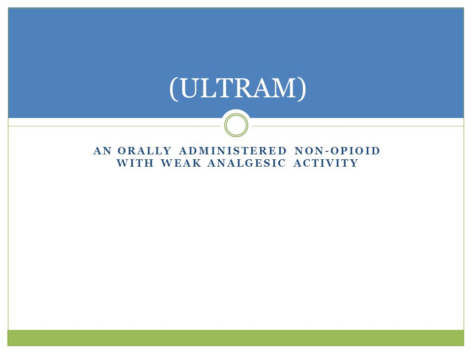 AN ORALLY ADMINISTERED NON-OPIOID WITH WEAK ANALGESIC ACTIVITY (ULTRAM)