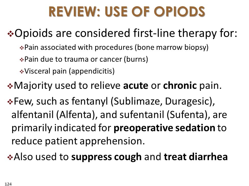  Opioids are considered first-line therapy for:  Pain associated with procedures (bone marrow biopsy)  Pain due to trauma or cancer (burns)  Visceral pain (appendicitis)  Majority used to relieve acute or chronic pain.