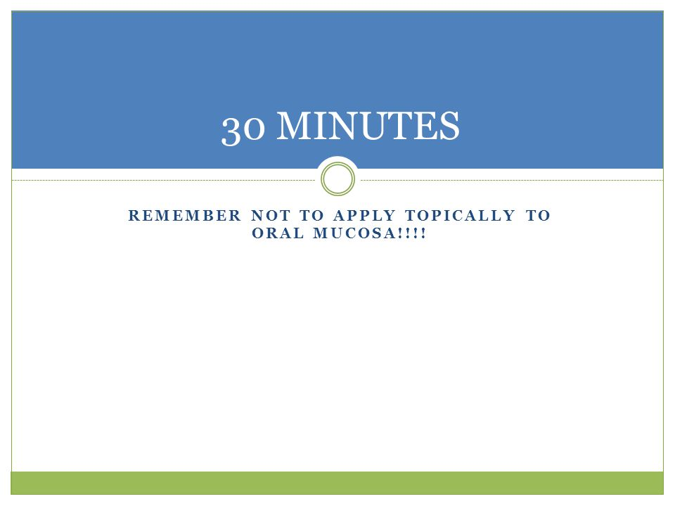 REMEMBER NOT TO APPLY TOPICALLY TO ORAL MUCOSA!!!! 30 MINUTES