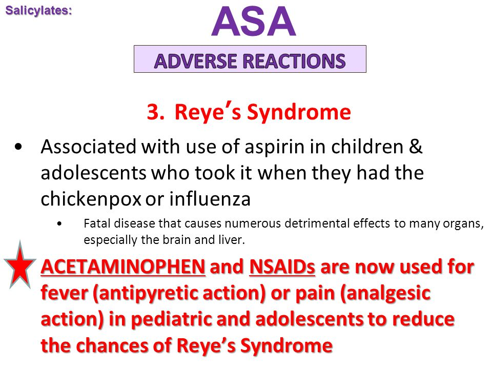 ASA 3.Reye's Syndrome Associated with use of aspirin in children & adolescents who took it when they had the chickenpox or influenza Fatal disease that causes numerous detrimental effects to many organs, especially the brain and liver.