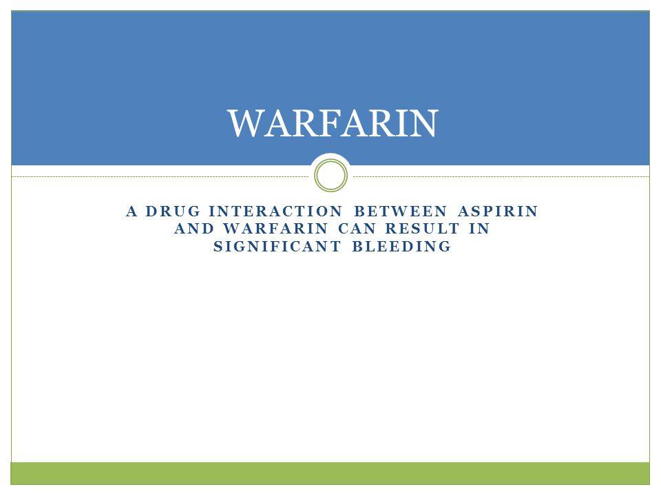 A DRUG INTERACTION BETWEEN ASPIRIN AND WARFARIN CAN RESULT IN SIGNIFICANT BLEEDING WARFARIN